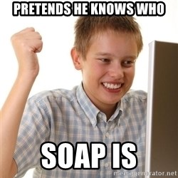 Noob kid - pretends he knows who soap is
