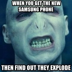 Angry Voldemort -  When you get the new samsung phone  then find out they explode