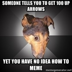Depression Dog - Someone tells you to get 100 up arrows yet you have no idea how to meme