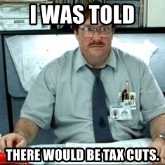 I was told there would be ___ - I was told  there would be tax cuts.