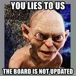 Smeagol - You Lies to us  The board is not updated