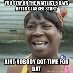 Ain`t nobody got time fot dat - You stay on the waitlist 5 days after classes start Aint nobody got time for dat