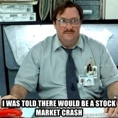 I was told there would be ___ -  I was told there would be a stock market crash