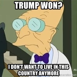 dr farnsworth - Trump won? I don't want to live in this country anymore