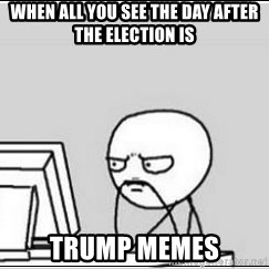 computer guy - When all you see the day after the election is trump memes