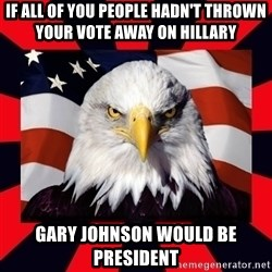 Bald Eagle - If all of you people hadn't thrown your vote away on Hillary  Gary Johnson would be president