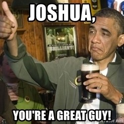 THUMBS UP OBAMA - Joshua, you're a great guy!