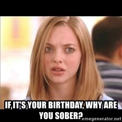 Karen from Mean Girls -  if it's your birthday, why are you sober?