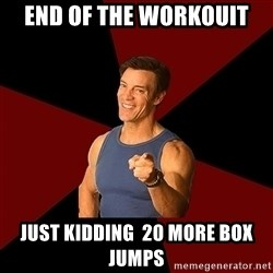 Tony Horton - end of the workouit  just kidding  20 more box jumps