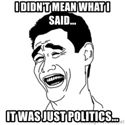 FU*CK THAT GUY - I didn't mean what I said... It was just politics...
