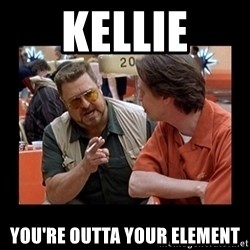 walter sobchak - Kellie You're outta your element