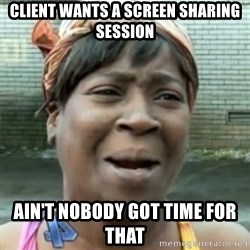 No time for that - Client wants a screen sharing session ain't nobody got time for that