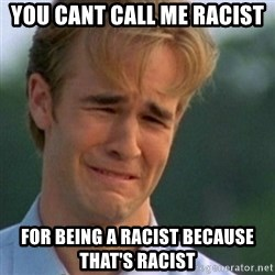 Crying Dawson - you cant call me racist for being a racist because that's racist