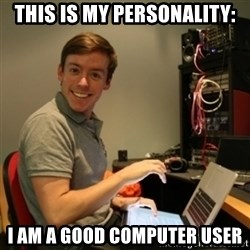 Ridiculously Photogenic Journalist - this is my personality: i am a good computer user