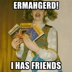 ermahgerd berks - ermahgerd! I has friends