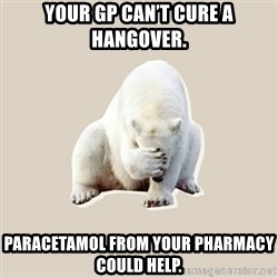 Bad RPer Polar Bear - Your GP can't cure a hangover. Paracetamol from your pharmacy could help.