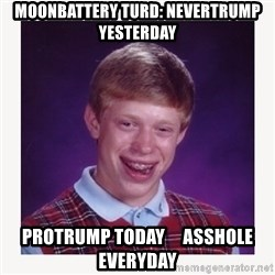 nerdy kid lolz - Moonbattery turd: nevertrump yesterday protrump today     asshole everyday