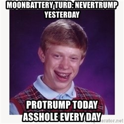 nerdy kid lolz - moonbattery turd: Nevertrump yesterday protrump today                   asshole every day