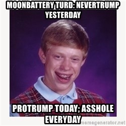 nerdy kid lolz - moonbattery turd: nevertrump yesterday protrump today; asshole everyday