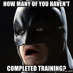 Shocked Batman - How many of you haven't  completed training?