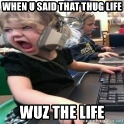 angry gamer girl - when u said that thug life  wuz the life