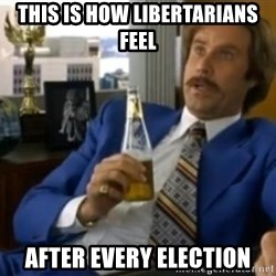 That escalated quickly-Ron Burgundy - This is how Libertarians feel After every election