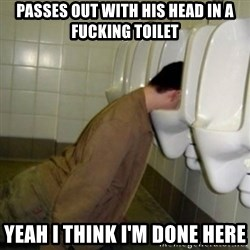 drunk meme - passes out with his head in a fucking toilet yeah i think i'm done here