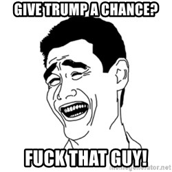 FU*CK THAT GUY - Give Trump a chance? Fuck that guy!