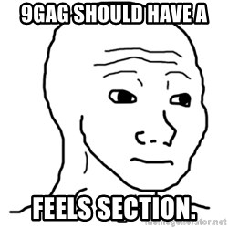 That Feel Guy - 9gag should have a  Feels section.