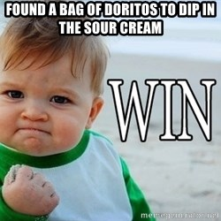 Win Baby - Found a bag of doritos to dip in the sour cream