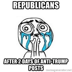 Crying face - Republicans after 2 days of Anti-Trump posts