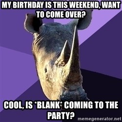 Sexually Oblivious Rhino - My birthday is this weekend, want to come over? cool, is *blank* coming to the party?