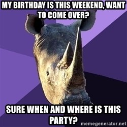 Sexually Oblivious Rhino - my birthday is this weekend, want to come over? sure when and where is this party?