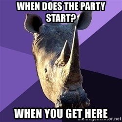 Sexually Oblivious Rhino - When does the party start? when you get here