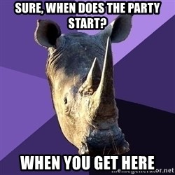 Sexually Oblivious Rhino - Sure, when does the party start? when you get here