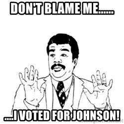 aysi - Don't blame me...... ....I voted for Johnson!