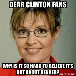 Sarah Palin - Dear Clinton Fans Why is it so hard to believe it's not about gender?