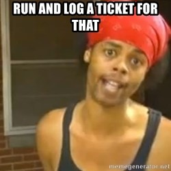 Antoine Dodson - Run and log a ticket for that