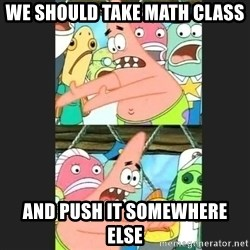 Pushing Patrick - we should take math class and push it somewhere else