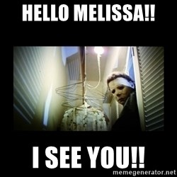 Michael Myers - Hello Melissa!!  I see you!!