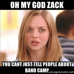 Karen from Mean Girls - Oh my god zack You cant just tell people about band camp