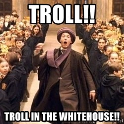 professor quirrell - Troll!! Troll in the Whitehouse!!