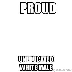 Blank Template -   PROUD  UNEDUCATED                 WHITE MALE