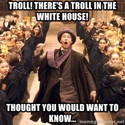 professor quirrell - TROLL! THERE'S A TROLL IN THE WHITE HOUSE! Thought you would want to know...