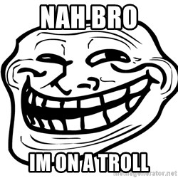 You Mad - Nah bro Im on a troll