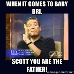 Maury Povich Father - When it comes to baby Bri, Scott you are the father!