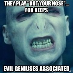 """Angry Voldemort - They play """"got your nose""""... for keeps Evil Geniuses Associated"""