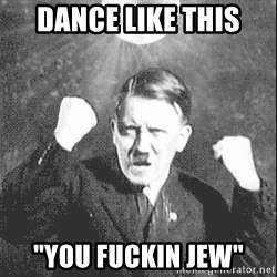"Disco Hitler - Dance like this ""You Fuckin Jew"""