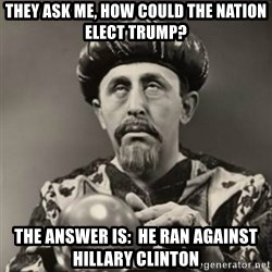Dramatic Fortune Teller - They ask me, how could the nation elect Trump? The answer is:  he ran against Hillary Clinton