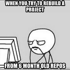 computer guy - When you try to rebuild a project from 6 month old repos